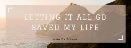 Letting It All Go Saved My Life