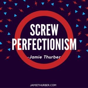 Screw Perfectionism