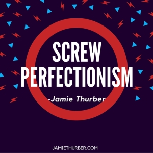 Screw Perfectionism