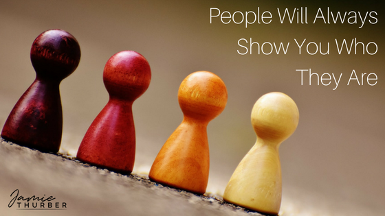People Will Always Show You Who They Are