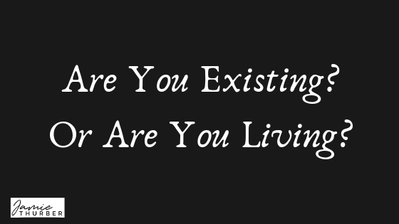 Are You Existing? Or Are You Living?