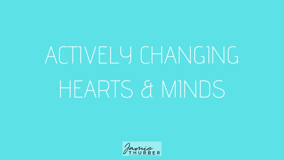 Actively Changing Hearts & Minds